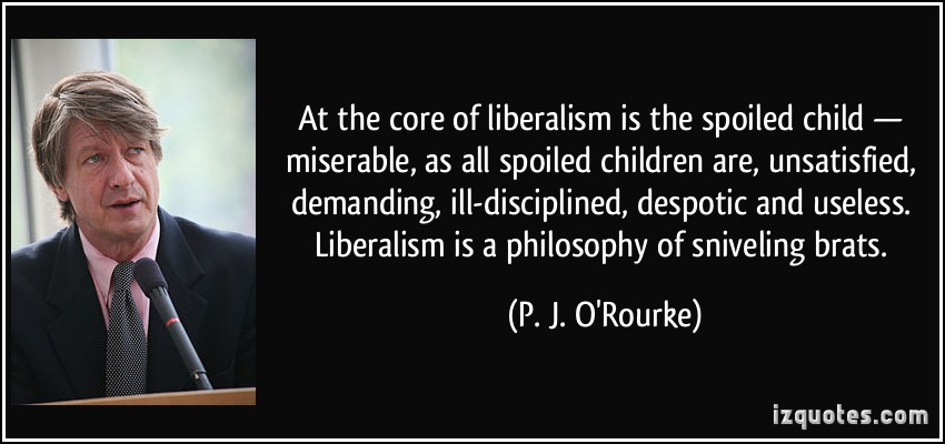 quote-at-the-core-of-liberalism-is-the-spoiled-child-miserable-as-all-spoiled-children-are-p-j-o-rourke-257086