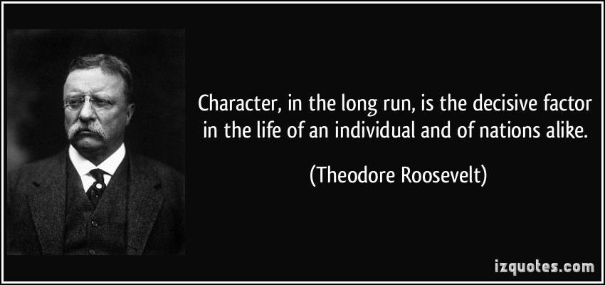 quote-character-in-the-long-run-is-the-decisive-factor-in-the-life-of-an-individual-and-of-nations-theodore-roosevelt-158026