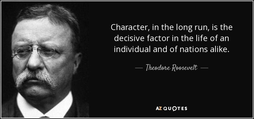 quote-character-in-the-long-run-is-the-decisive-factor-in-the-life-of-an-individual-and-of-theodore-roosevelt-25-10-09